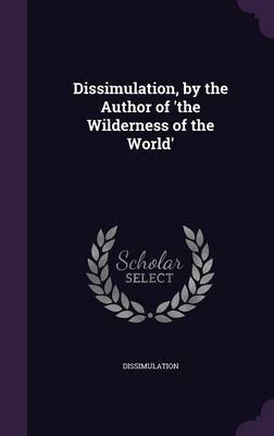 Dissimulation, by the Author of 'The Wilderness of the World' by Dissimulation