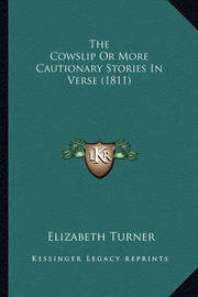 The Cowslip or More Cautionary Stories in Verse (1811) the Cowslip or More Cautionary Stories in Verse (1811) by Elizabeth Turner