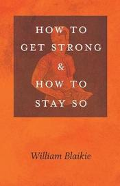 How to Get Strong and How to Stay So by William Blaikie