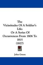 The Vicissitudes Of A Soldier's Life: Or A Series Of Occurrences From 1806 To 1815 (1827) by John Green