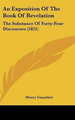 An Exposition Of The Book Of Revelation: The Substance Of Forty-Four Discourses (1821) by Henry Gauntlett