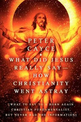 What Did Jesus Really Say-How Christianity Went Astray by Peter Cayce