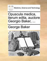 Opuscula Medica, Iterum Edita, Auctore Georgio Baker, ... by George Baker