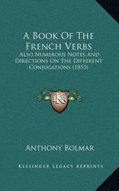A Book of the French Verbs: Also Numerous Notes and Directions on the Different Conjugations (1853) by Anthony Bolmar