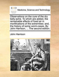 Observations on the Cure of the Dry Belly-Ache. to Which Are Added Remarkable Effects of Fixed Air in Mortifications of the Extremities: And by John Harrison