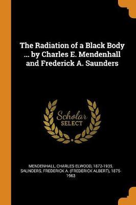 The Radiation of a Black Body ... by Charles E. Mendenhall and Frederick A. Saunders by Charles Elwood Mendenhall