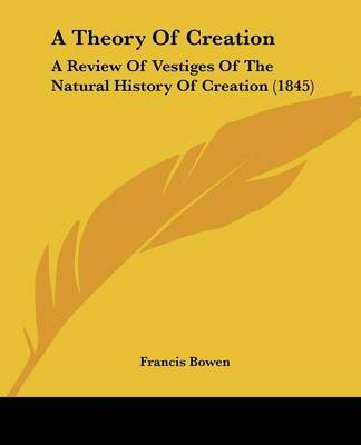 A Theory Of Creation: A Review Of Vestiges Of The Natural History Of Creation (1845) by Francis Bowen image