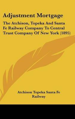 Adjustment Mortgage: The Atchison, Topeka and Santa Fe Railway Company to Central Trust Company of New York (1895) by Topeka & Santa Fe Railway image