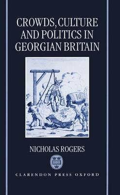 Crowds, Culture, and Politics in Georgian Britain by Nicholas Rogers