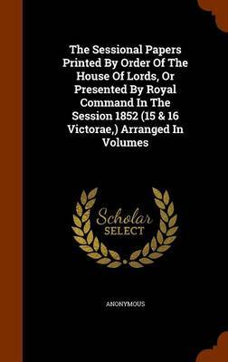 The Sessional Papers Printed by Order of the House of Lords, or Presented by Royal Command in the Session 1852 (15 & 16 Victorae, ) Arranged in Volumes by * Anonymous