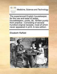 The Experienced English Housekeeper, for the Use and Ease of Ladies, Housekeepers, Cooks, &C. Written Purely from Practice; Consisting of Several Hundred Original Receipts, Most of Which Never Appeared in Print. a New Edition. by Elizabeth Raffald