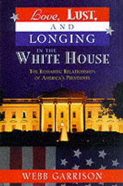 Love, Lust and Longing in the White House by Webb Garrison