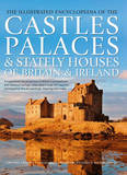 The Illustrated Encyclopedia of the Castles, Palaces & Stately Houses of Britain & Ireland by Charles Phillips