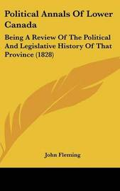 Political Annals Of Lower Canada: Being A Review Of The Political And Legislative History Of That Province (1828) by John Fleming image