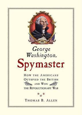 George Washington, Spymaster: How the Americans Outspied the British and Won the Revolutionary War by Thomas B Allen
