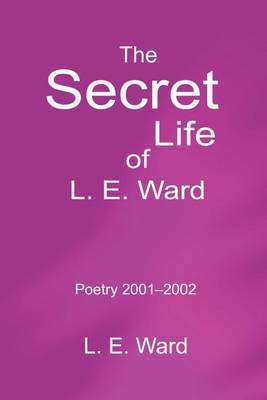 The Secret Life of L. E. Ward: Poetry 2001-2002 by L. E. Ward image