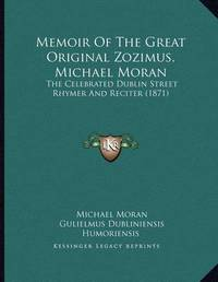 Memoir of the Great Original Zozimus, Michael Moran: The Celebrated Dublin Street Rhymer and Reciter (1871) by Michael Moran