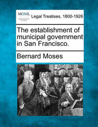 The Establishment of Municipal Government in San Francisco. by Bernard Moses