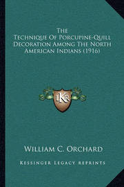 The Technique of Porcupine-Quill Decoration Among the North American Indians (1916) by William C Orchard