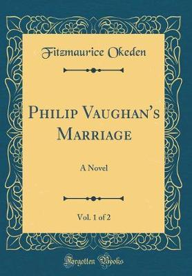 Philip Vaughan's Marriage, Vol. 1 of 2 by Fitzmaurice Okeden