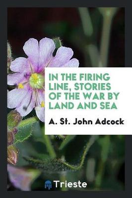 In the Firing Line, Stories of the War by Land and Sea by A. St.John Adcock