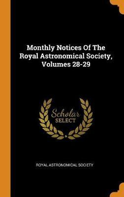 Monthly Notices of the Royal Astronomical Society, Volumes 28-29 by Royal Astronomical Society