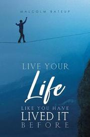 Live Your Life like You Have Lived It Before by Malcolm Bateup Bateup