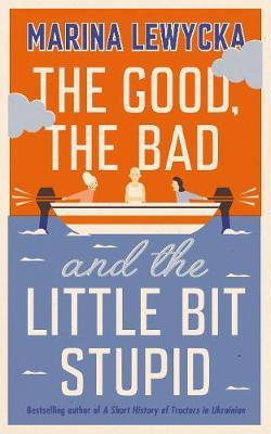 The Good, the Bad and the Little Bit Stupid by Marina Lewycka