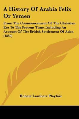 A History Of Arabia Felix Or Yemen: From The Commencement Of The Christian Era To The Present Time, Including An Account Of The British Settlement Of Aden (1859) by Robert Lambert Playfair image