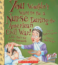 You Wouldn't Want to Be a Nurse During the American Civil War! by Kathryn Senior