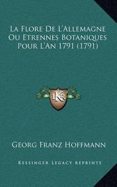 La Flore de L'Allemagne Ou Etrennes Botaniques Pour L'An 179la Flore de L'Allemagne Ou Etrennes Botaniques Pour L'An 1791 (1791) 1 (1791) by Georg Franz Hoffmann
