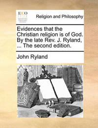 Evidences That the Christian Religion Is of God. by the Late Rev. J. Ryland, ... the Second Edition. by John Ryland