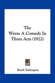 The Wren: A Comedy in Three Acts (1922) by Booth Tarkington