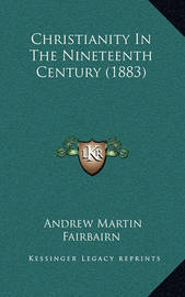 Christianity in the Nineteenth Century (1883) by Andrew Martin Fairbairn