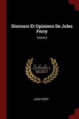 Discours Et Opinions de Jules Ferry; Volume 5 by Jules Ferry
