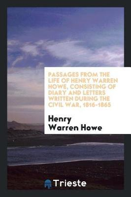 Passages from the Life of Henry Warren Howe, Consisting of Diary and Letters Written During the Civil War, 1816-1865 by Henry Warren Howe