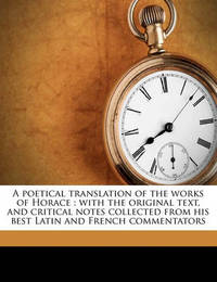 A Poetical Translation of the Works of Horace: With the Original Text, and Critical Notes Collected from His Best Latin and French Commentators Volume 1 by Horace Horace