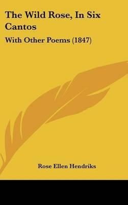 The Wild Rose, In Six Cantos: With Other Poems (1847) by Rose Ellen Hendriks image