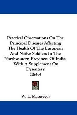 Practical Observations On The Principal Diseases Affecting The Health Of The European And Native Soldiers In The Northwestern Provinces Of India: With A Supplement On Dysentery (1843) by W L MacGregor