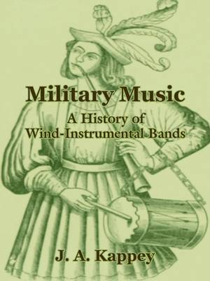 Military Music: A History of Wind-Instrumental Bands by J A Kappey