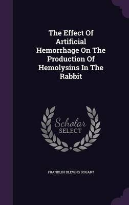 The Effect of Artificial Hemorrhage on the Production of Hemolysins in the Rabbit by Franklin Blevins Bogart