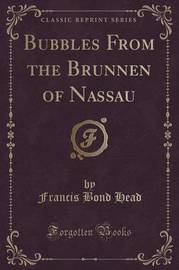 Bubbles from the Brunnen of Nassau (Classic Reprint) by Francis Bond Head