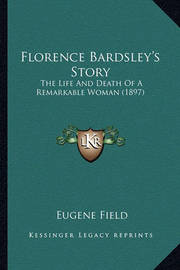 Florence Bardsley's Story Florence Bardsley's Story: The Life and Death of a Remarkable Woman (1897) the Life and Death of a Remarkable Woman (1897) by Eugene Field
