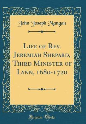 Life of Rev. Jeremiah Shepard, Third Minister of Lynn, 1680-1720 (Classic Reprint) by John Joseph Mangan