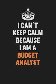 I Can't Keep Calm Because I Am A Budget Analyst by Camila Cooper