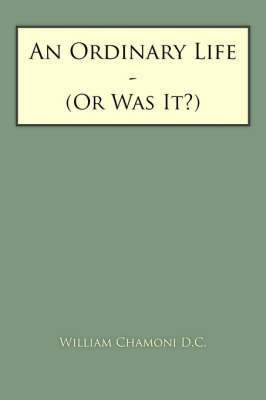 An Ordinary Life: Or Was It? by William Chamoni D. C.