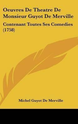 Oeuvres De Theatre De Monsieur Guyot De Merville: Contenant Toutes Ses Comedies (1758) by Michel Guyot De Merville