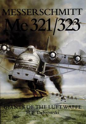 Messerschmitt Me 321/323: Giants of the Luftwaffe by H.P. Dabrowski