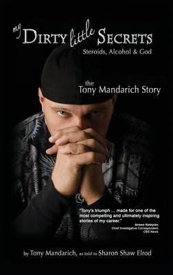 My Dirty Little Secrets - Steroids, Alcohol & God by Tony Mandarich