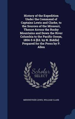 History of the Expedition Under the Command of Captains Lewis and Clarke, to the Sources of the Missouri, Thence Across the Rocky Mountains and Down the River Columbia to the Pacific Ocean, 1804-5-6 [Ed. by N. Biddle] Prepared for the Press by P. Allen by Meriwether Lewis image